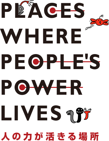 PLACES WHERE PEOPLE'S POWER LIVES 人の力が活きる場所